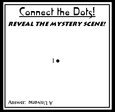 """""""Connect the Dots""""...there is only one dot. The answer is """"A Universe"""""""